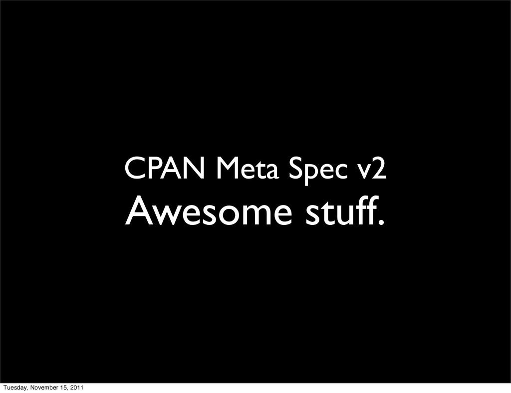CPAN Meta Spec v2 Awesome stuff. Tuesday, Novem...
