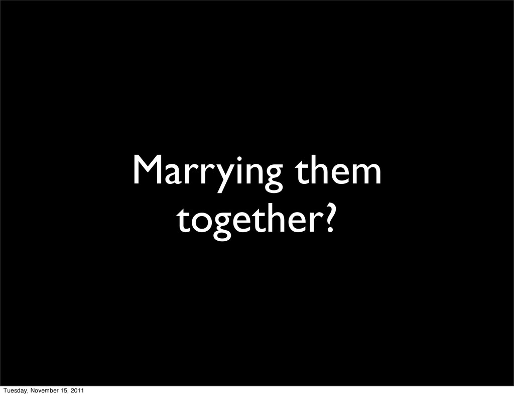 Marrying them together? Tuesday, November 15, 2...
