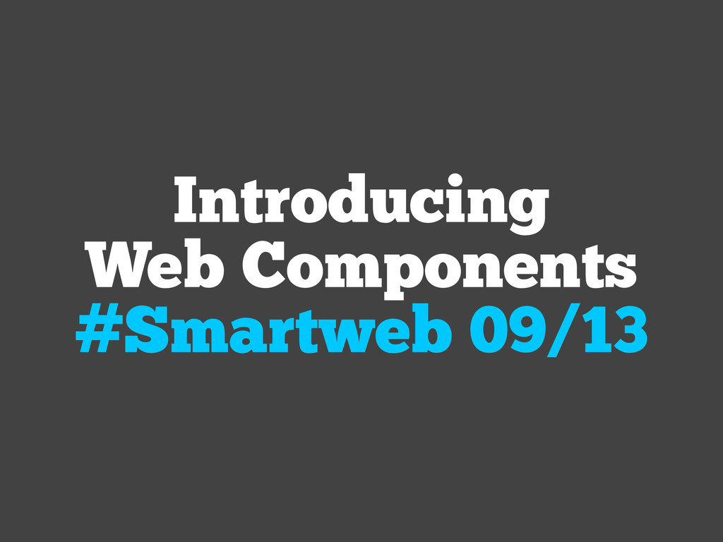 Introducing Web Components #Smartweb 09/13