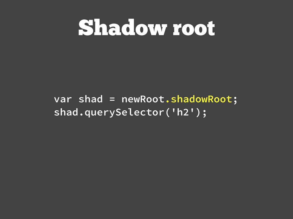 Shadow root var shad = newRoot.shadowRoot; shad...