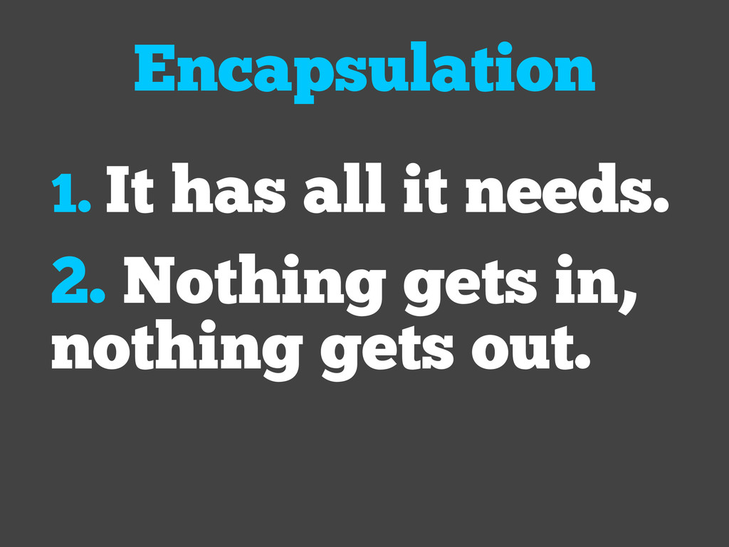 Encapsulation 1. It has all it needs. 2. Nothin...
