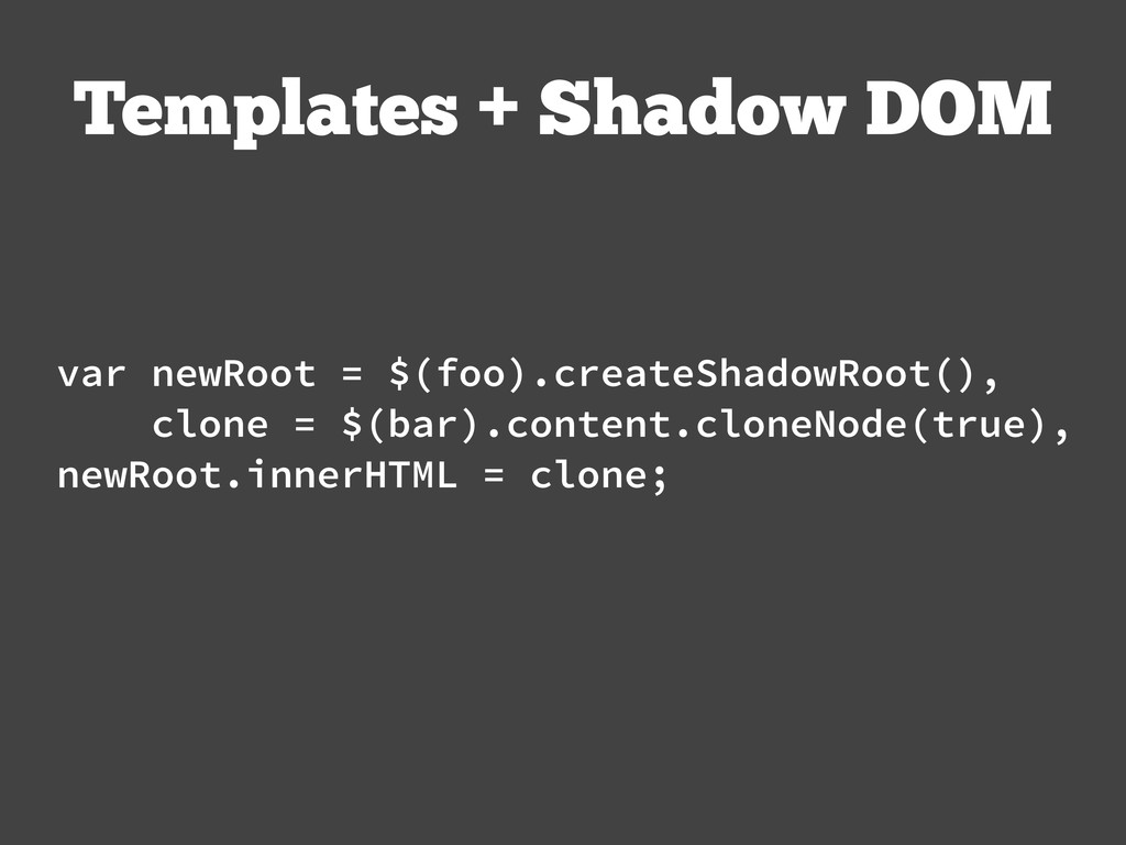 Templates + Shadow DOM var newRoot = $(foo).cre...