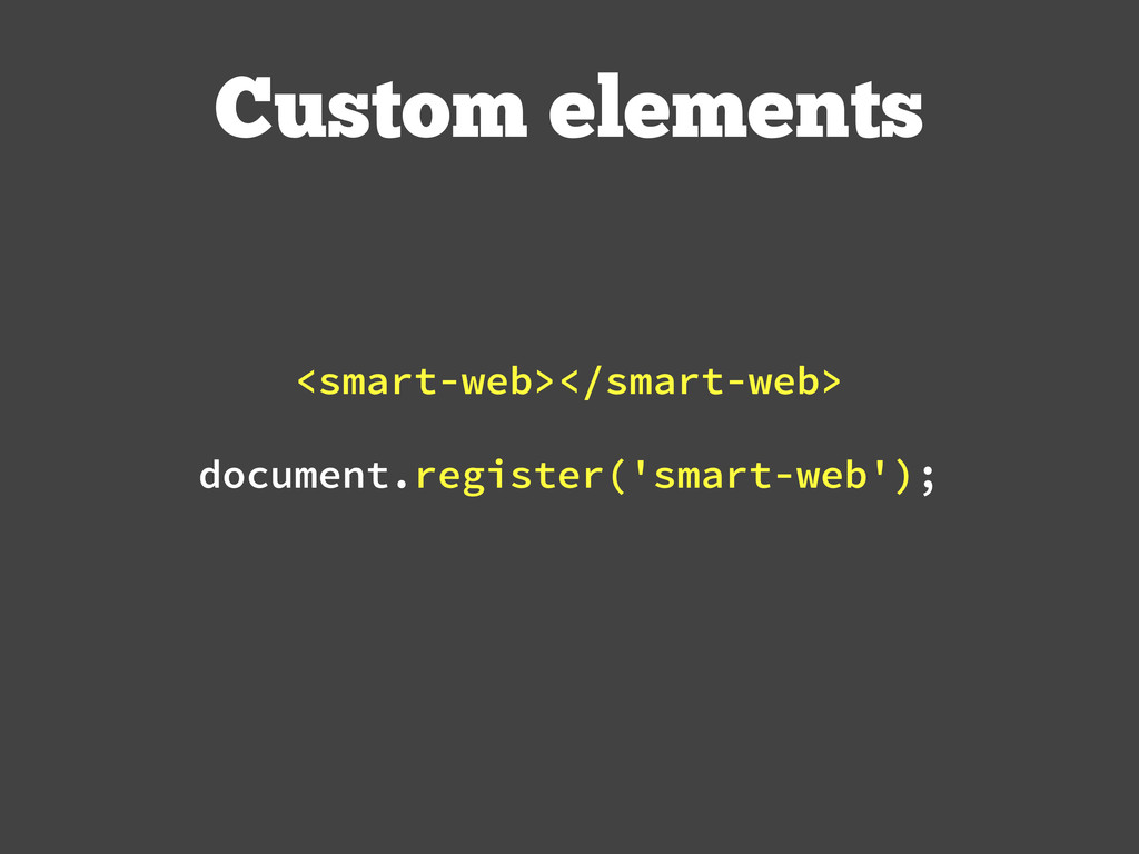 Custom elements document.register('smart-web');...