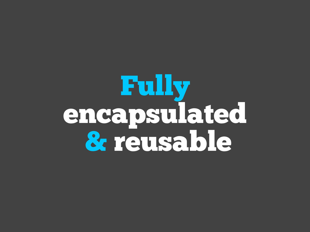 Fully encapsulated & reusable
