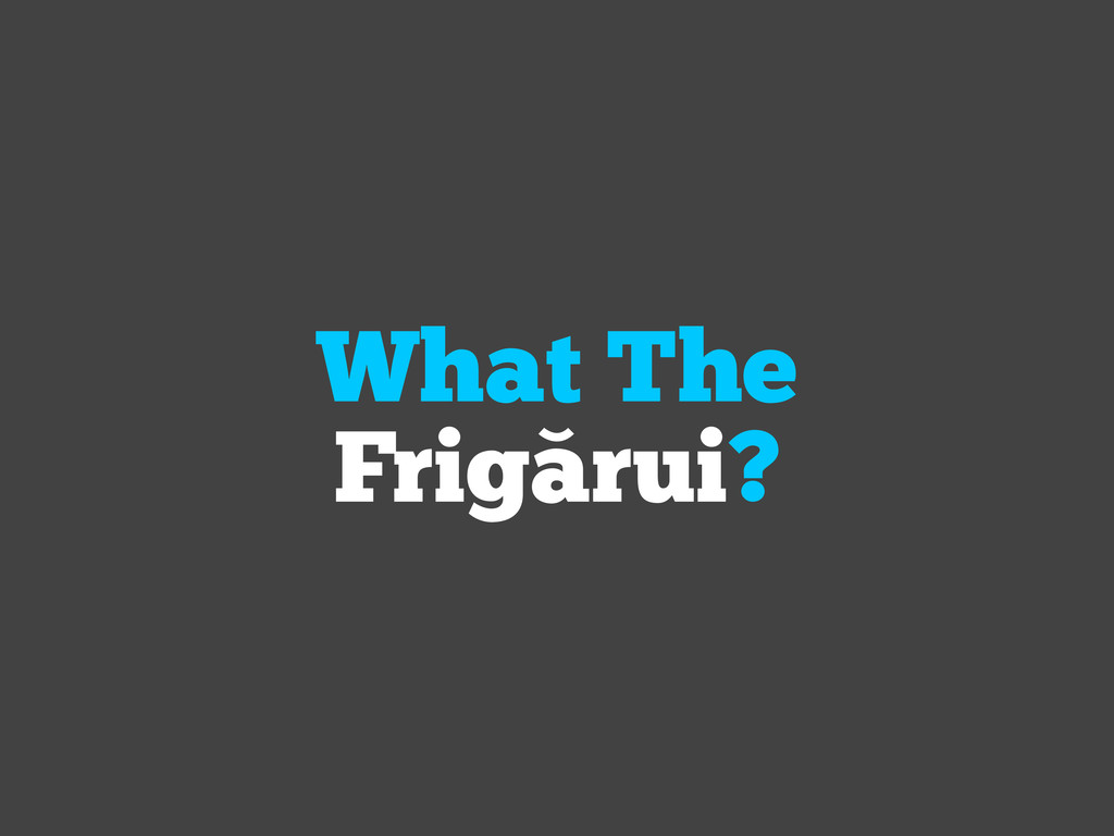What The Frigarui?