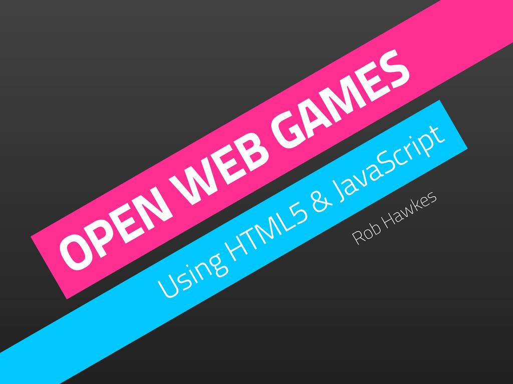 OPEN WEB GAMES Using HTML5 & JavaScript Rob Haw...