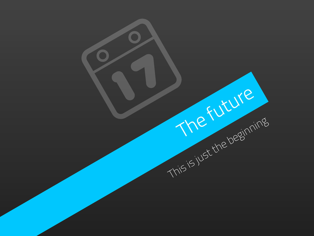 The future This is just the beginning