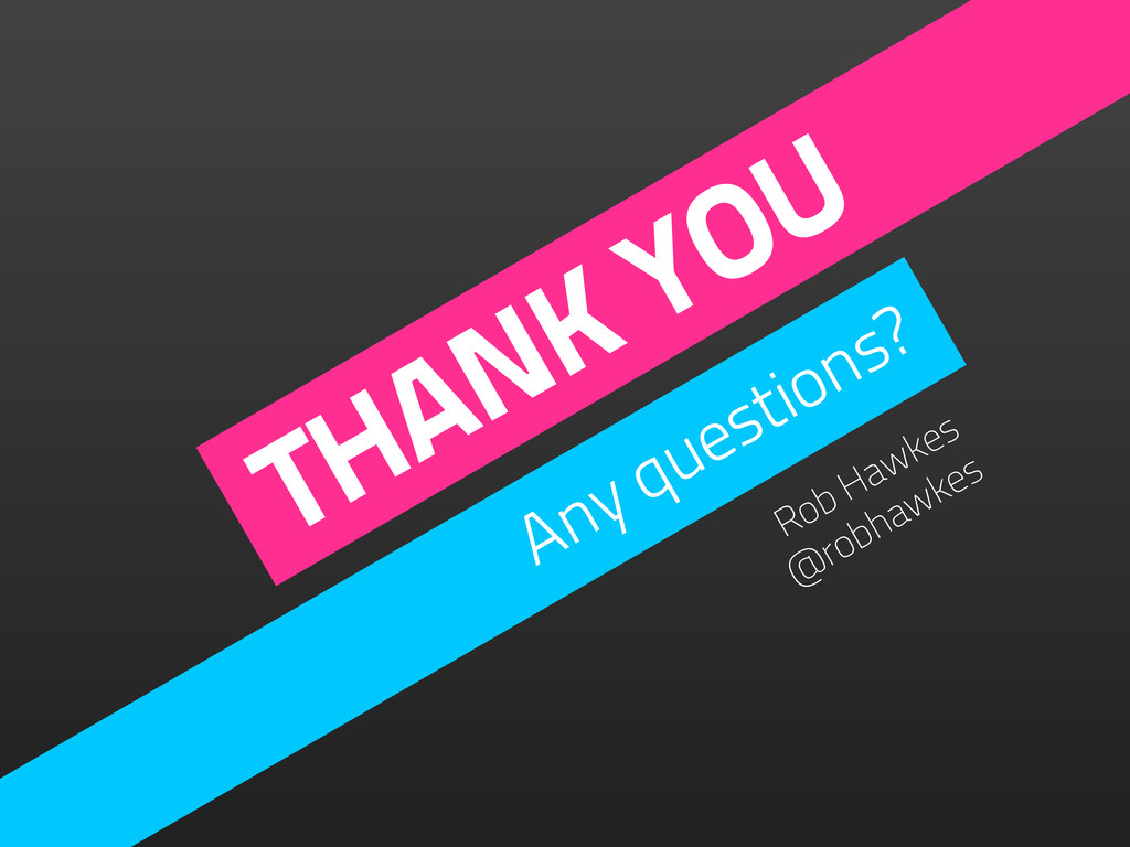 THANK YOU Any questions? Rob Hawkes @robhawkes