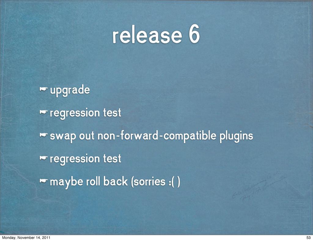release 6 ☛ upgrade ☛ regression test ☛ swap ou...