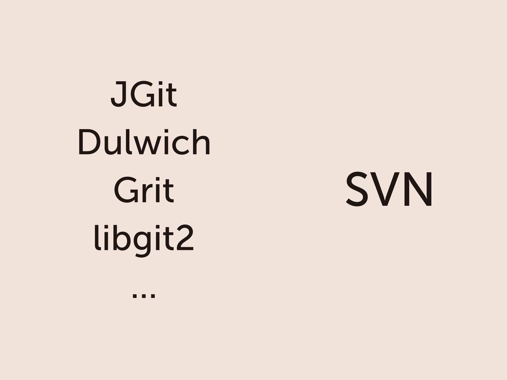 SVN JGit Dulwich Grit libgit2 ...