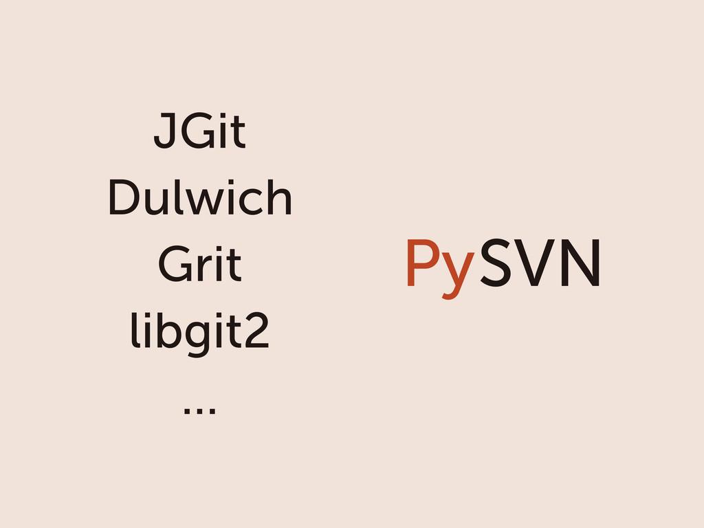 SVN Py JGit Dulwich Grit libgit2 ...