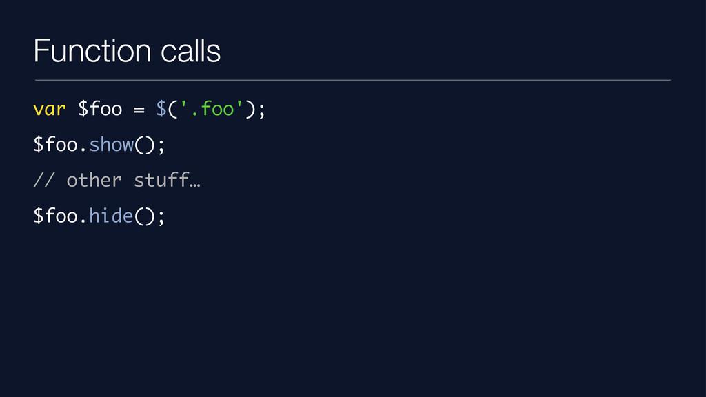 Function calls var $foo = $('.foo'); $foo.show(...