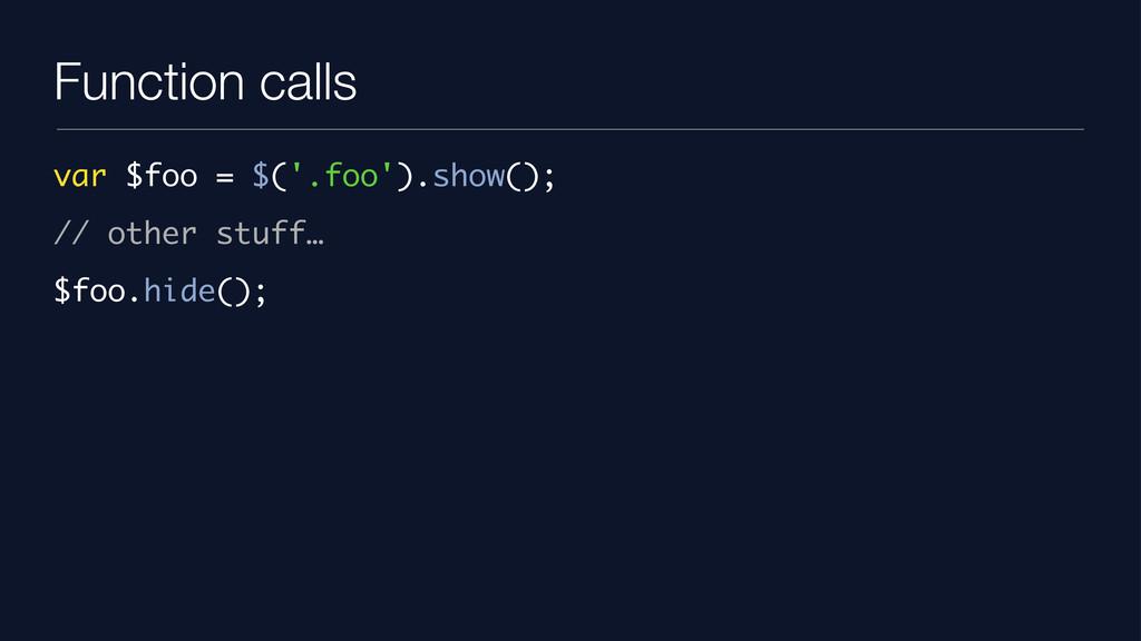 Function calls var $foo = $('.foo').show(); // ...