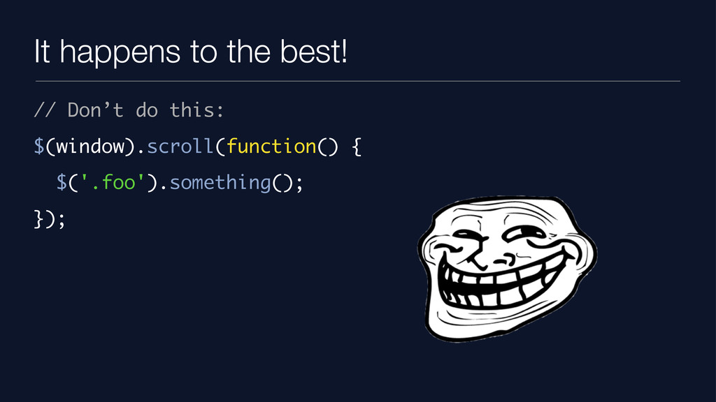 It happens to the best! // Don't do this: $(win...