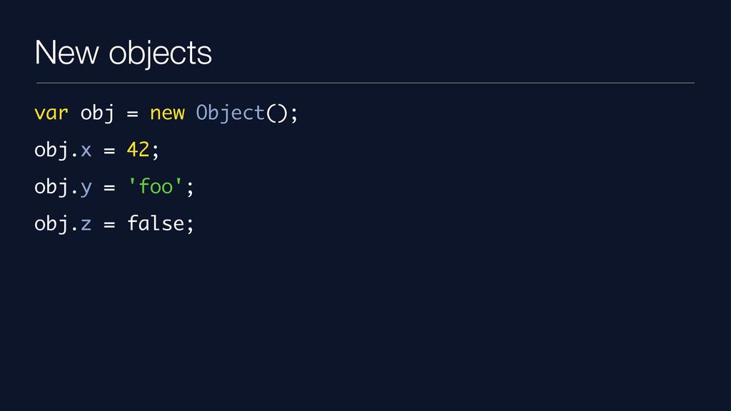 New objects var obj = new Object(); obj.x = 42;...