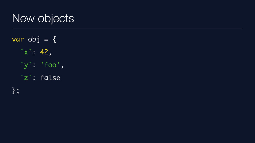 New objects var obj = { 'x': 42, 'y': 'foo', 'z...