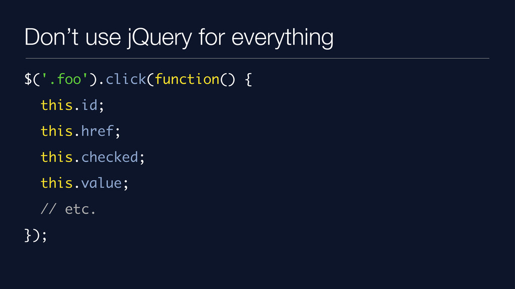 Don't use jQuery for everything $('.foo').click...