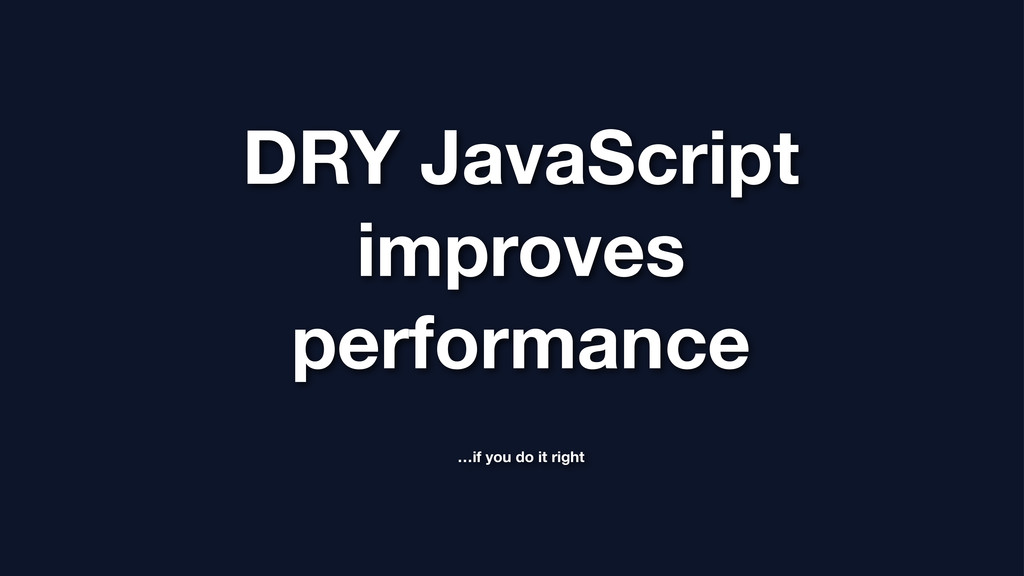 DRY JavaScript improves performance …if you do ...