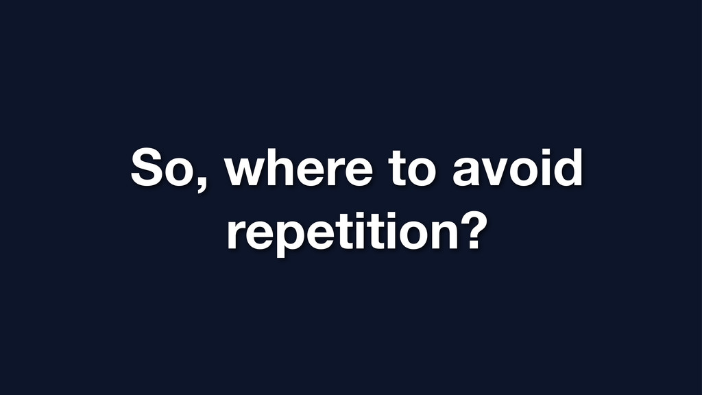 So, where to avoid repetition?