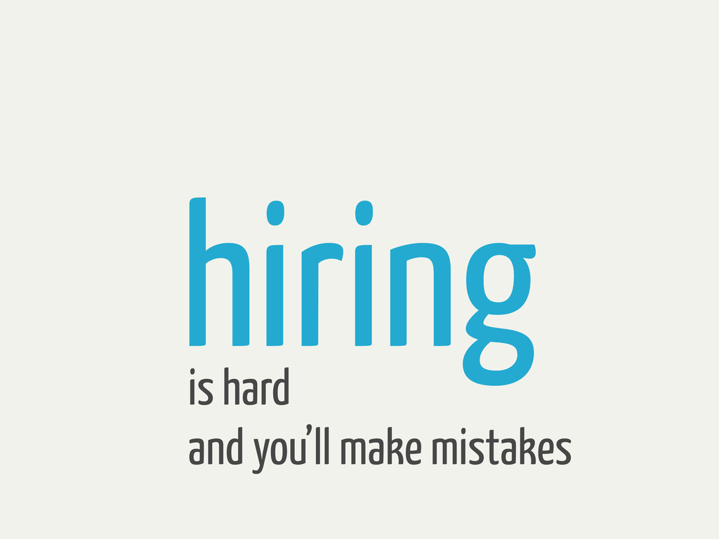 hiring is hard and you'll make mistakes