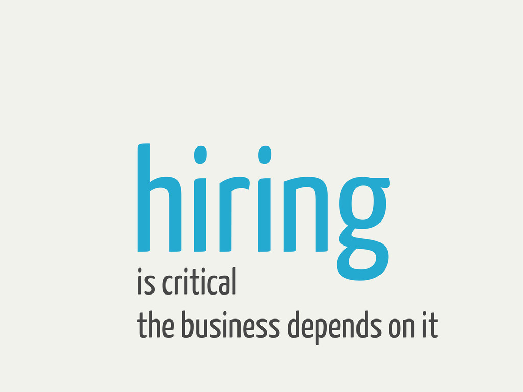 hiring is critical the business depends on it