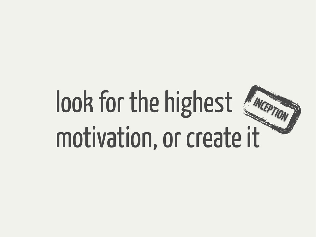 look for the highest motivation, or create it I...