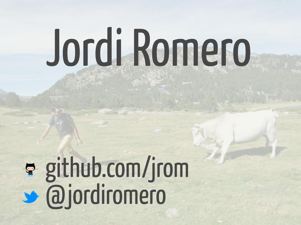 github.com/jrom @jordiromero Jordi Romero