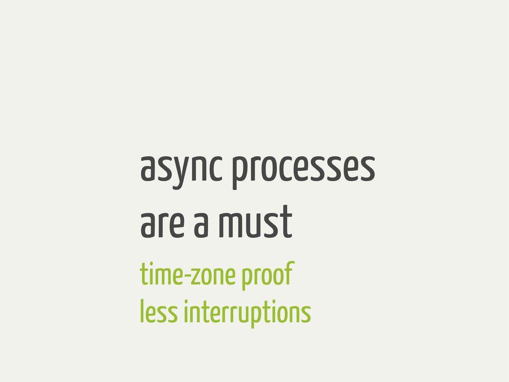 async processes are a must time-zone proof less...