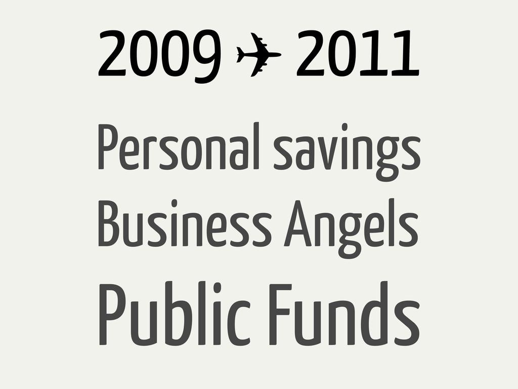 2009 ✈ 2011 Personal savings Business Angels Pu...