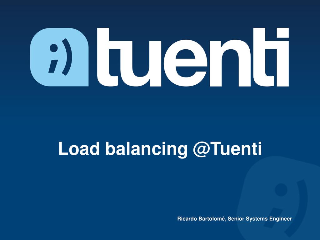 Load balancing @Tuenti Ricardo Bartolomé, Senio...