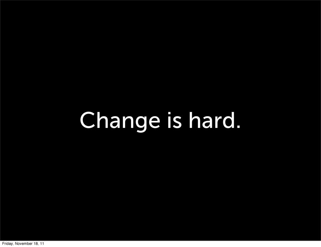 Change is hard. Friday, November 18, 11