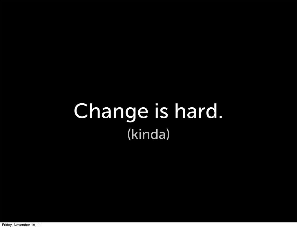 Change is hard. (kinda) Friday, November 18, 11