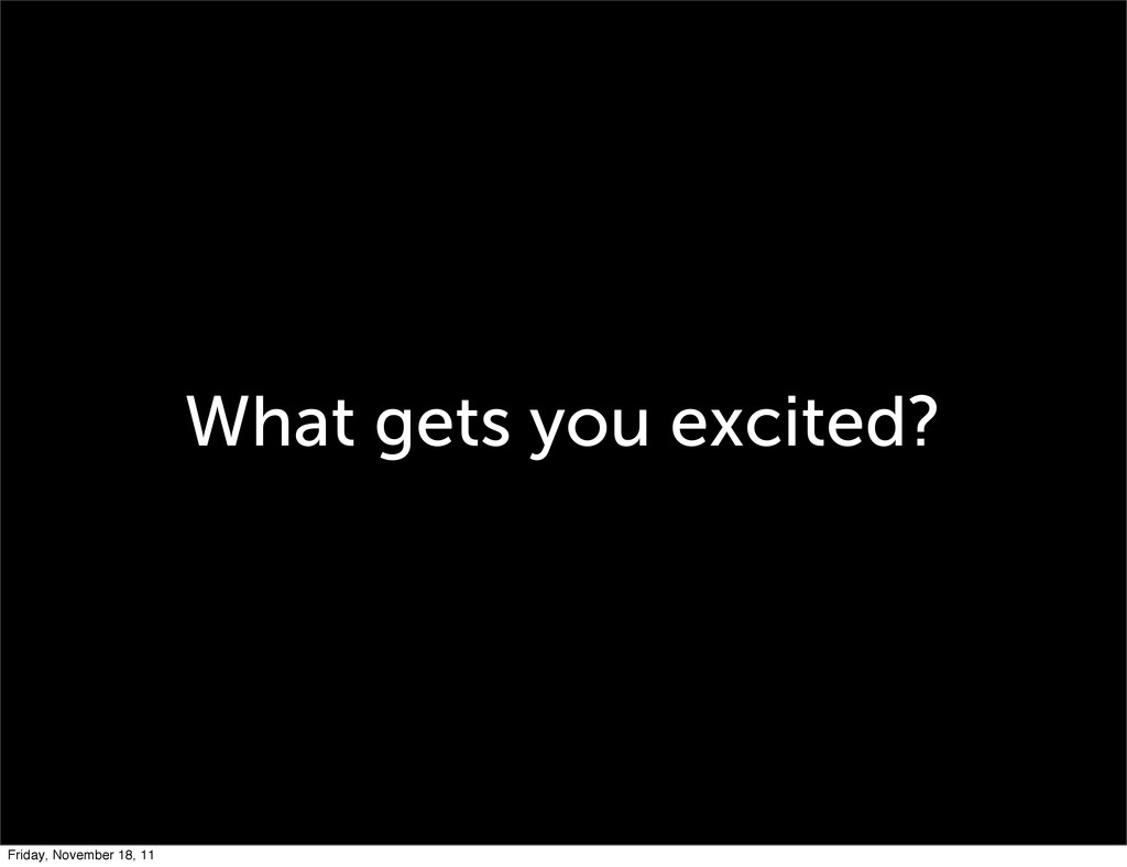 What gets you excited? Friday, November 18, 11