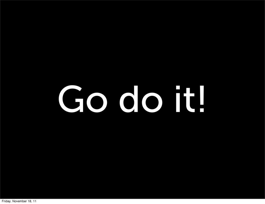 Go do it! Friday, November 18, 11
