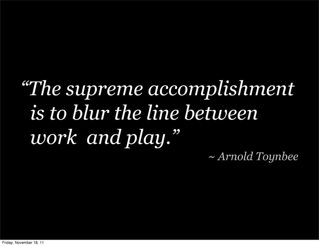 """The supreme accomplishment is to blur the line..."