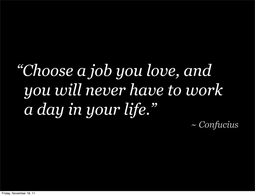 """""""Choose a job you love, and you will never have..."""