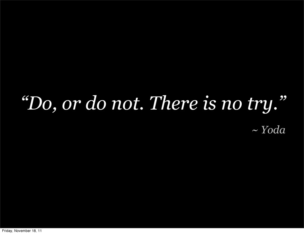 """""""Do, or do not. There is no try."""" ~ Yoda Friday..."""