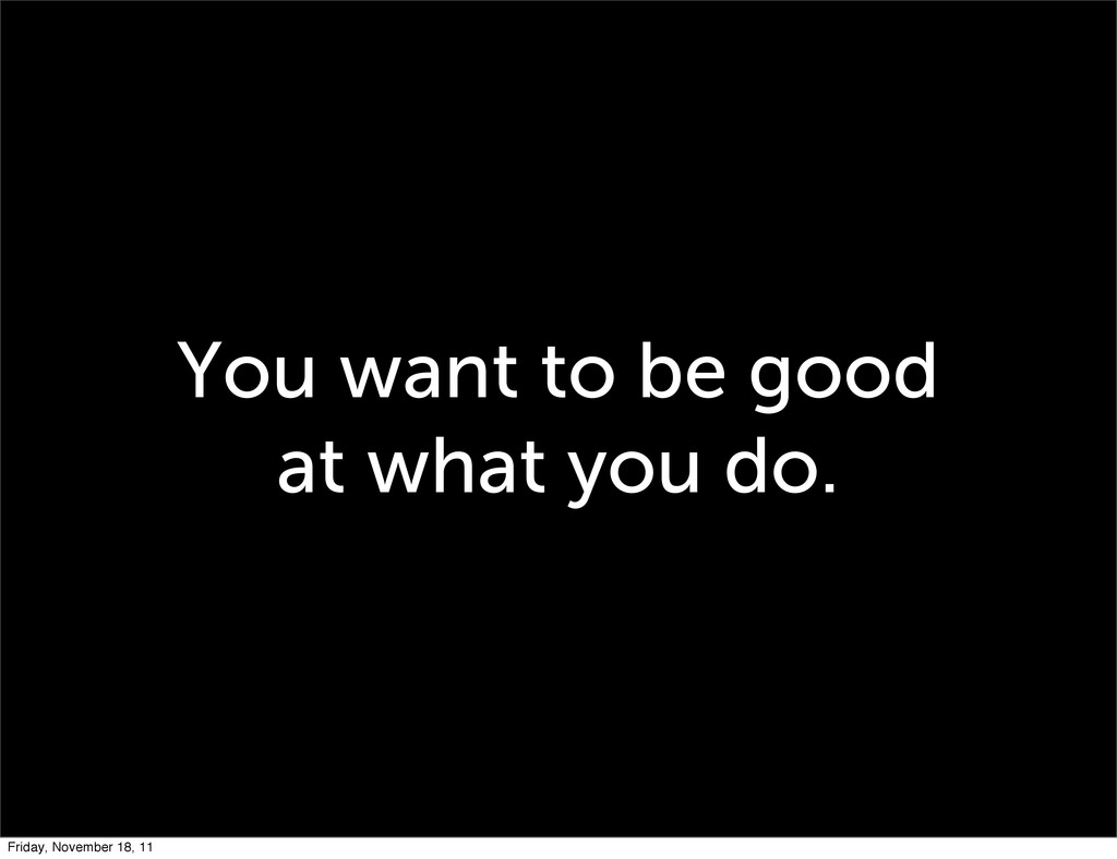 You want to be good at what you do. Friday, Nov...