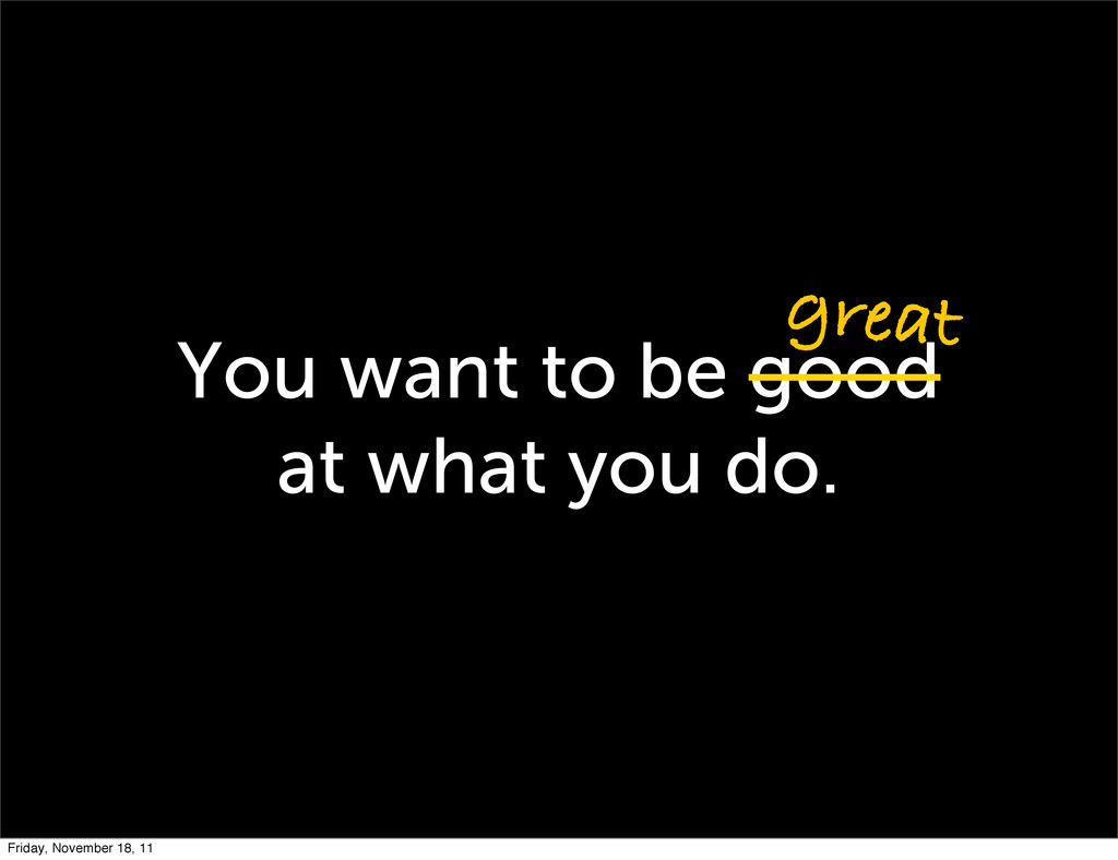 You want to be good at what you do. great Frida...
