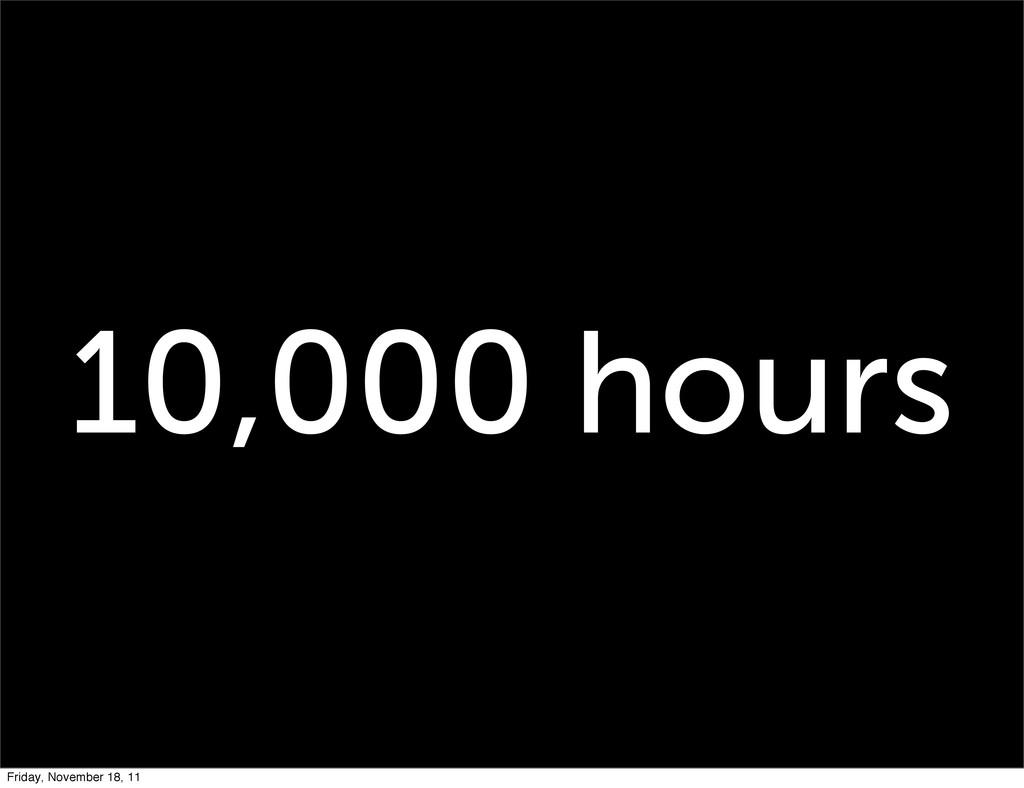 10,000 hours Friday, November 18, 11