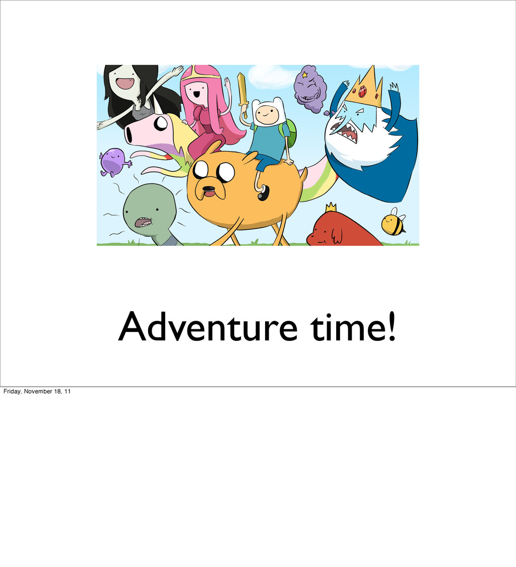 Adventure time! Friday, November 18, 11