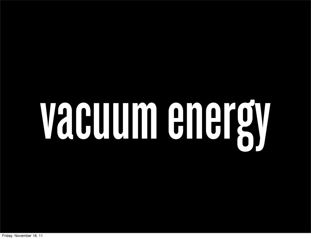 vacuum energy Friday, November 18, 11