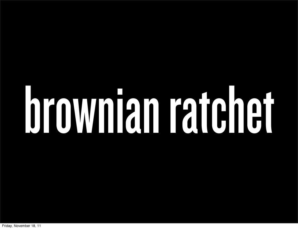 brownian ratchet Friday, November 18, 11