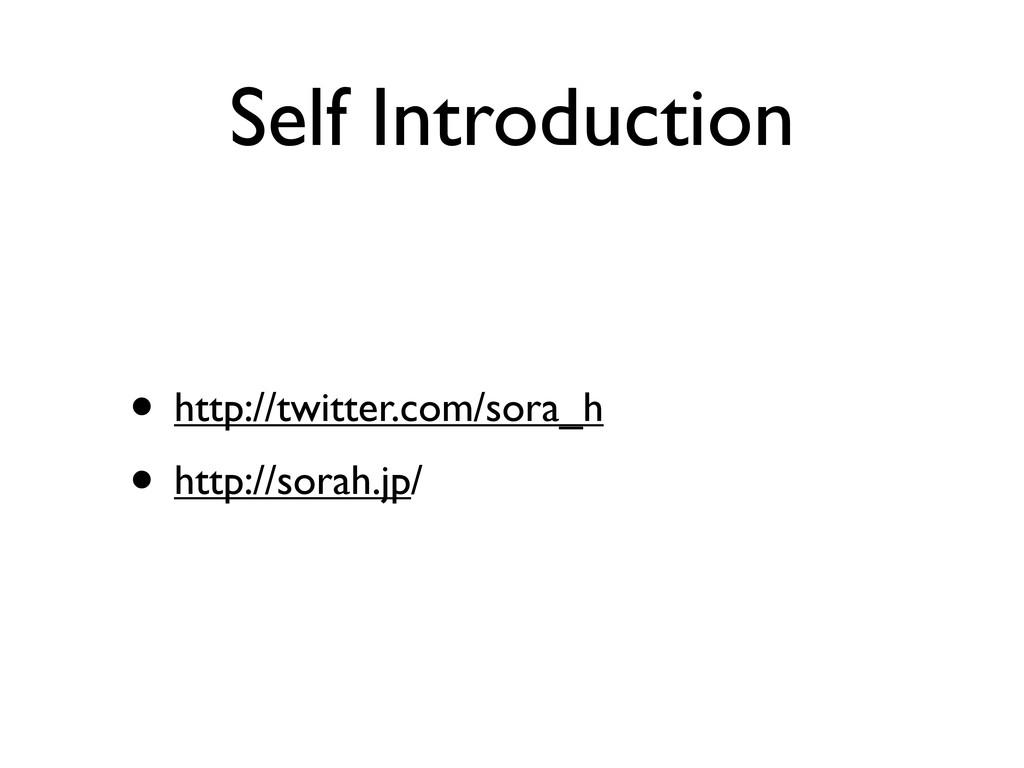 Self Introduction • http://twitter.com/sora_h •...
