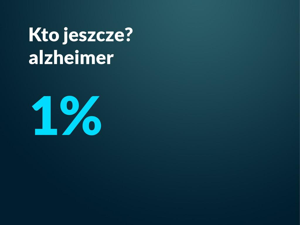 Kto jeszcze? alzheimer 1%