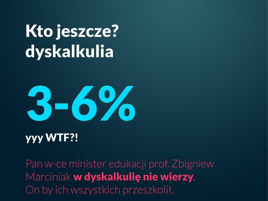 Kto jeszcze? dyskalkulia 3-6% yyy WTF?! Pan w-c...
