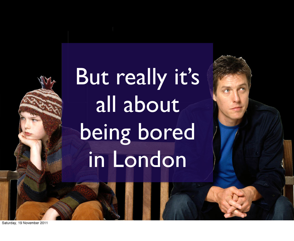 But really it's all about being bored in London...