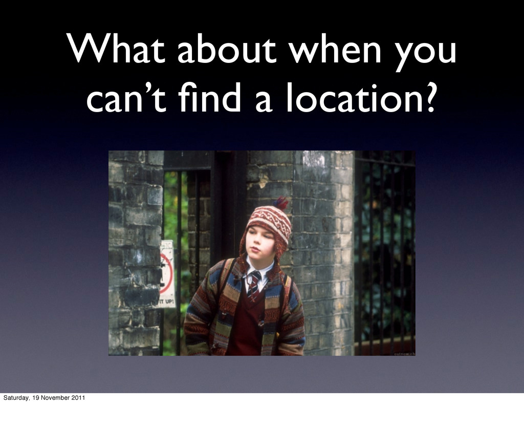 What about when you can't find a location? Satur...
