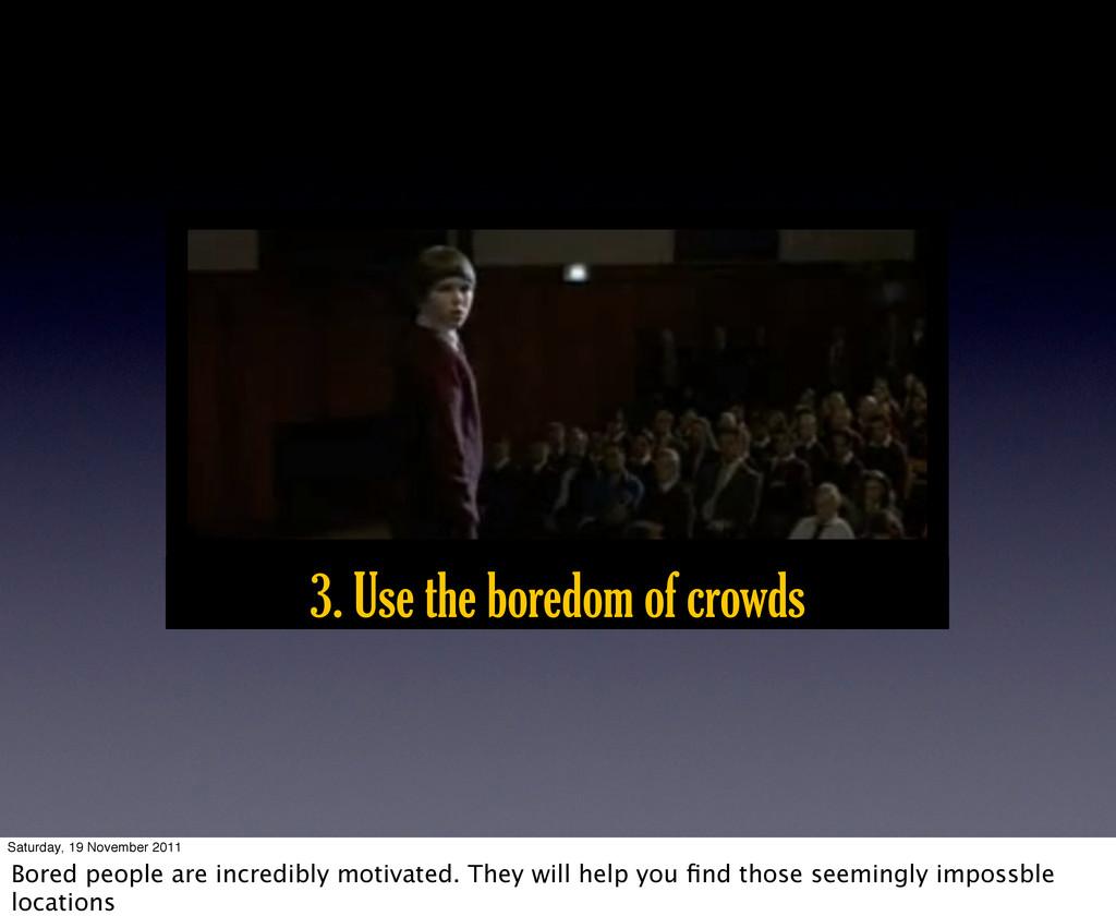 3. Use the boredom of crowds Saturday, 19 Novem...
