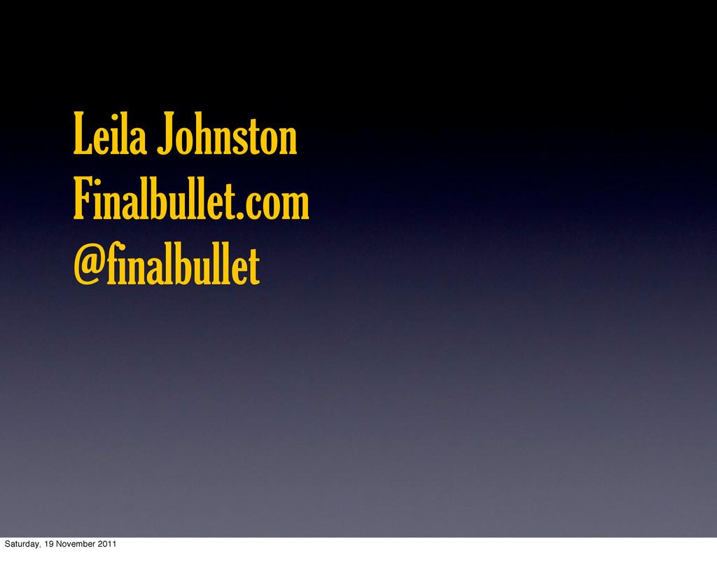 Leila Johnston Finalbullet.com @finalbullet Sat...
